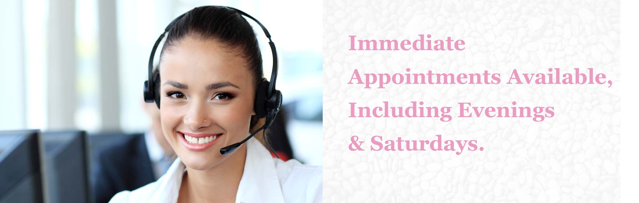 Immediate Appointments Available, Including Evenings & Saturdays.