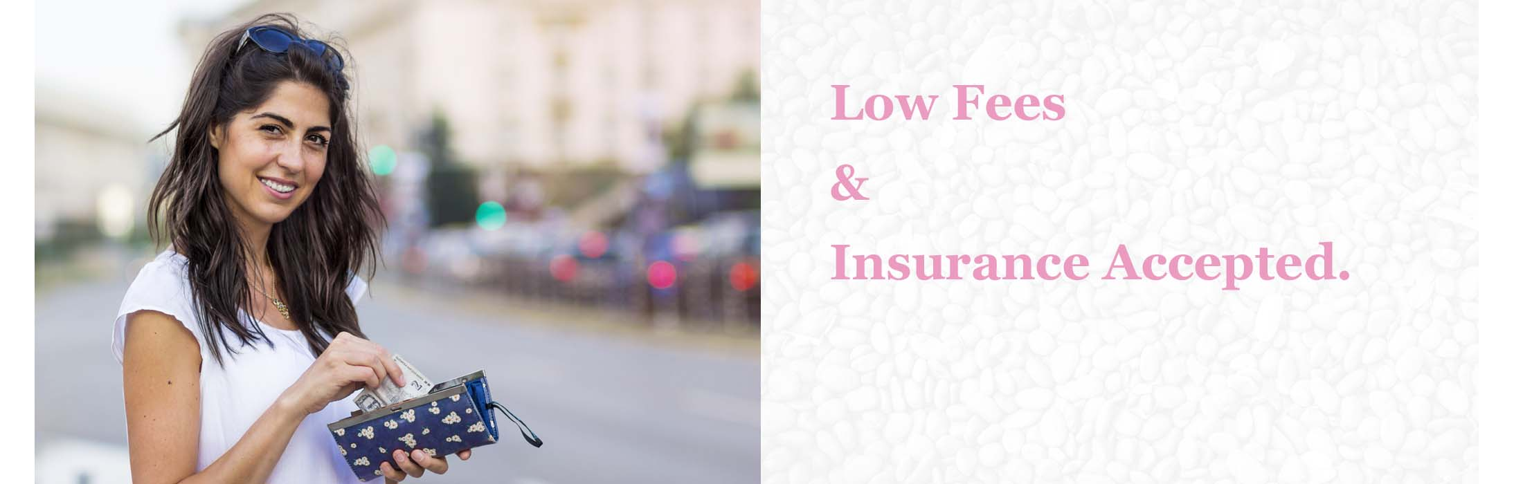 Low Fees & Insurance Accepted.